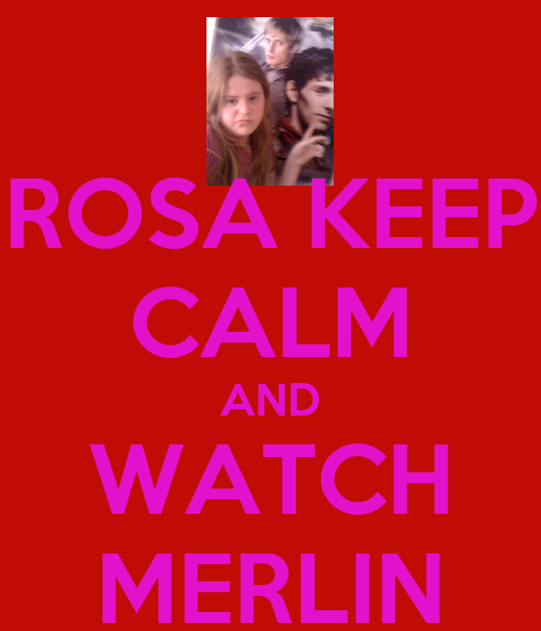ROSA KEEP CALM AND WATCH MERLIN
