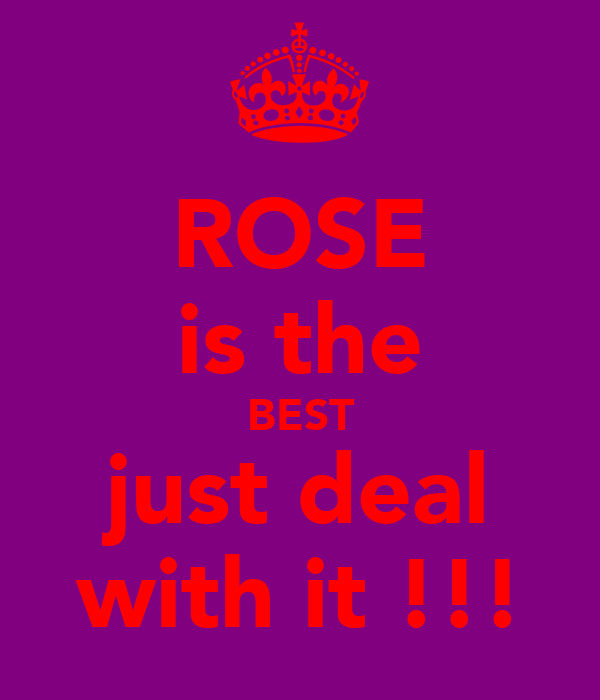 ROSE is the BEST just deal with it !!!