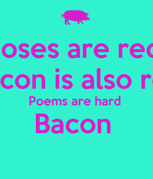 Roses are red  Bacon is also red Poems are hard  Bacon