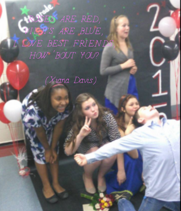 ROSES ARE RED, VILOTS ARE BLUE, I LOVE BEST FRIENDS, HOW 'BOUT YOU?     (Xiana Davis)