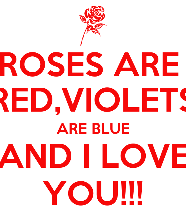 ROSES ARE  RED,VIOLETS ARE BLUE AND I LOVE YOU!!!