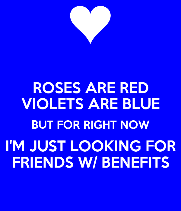 ROSES ARE RED VIOLETS ARE BLUE BUT FOR RIGHT NOW I'M JUST LOOKING FOR FRIENDS W/ BENEFITS