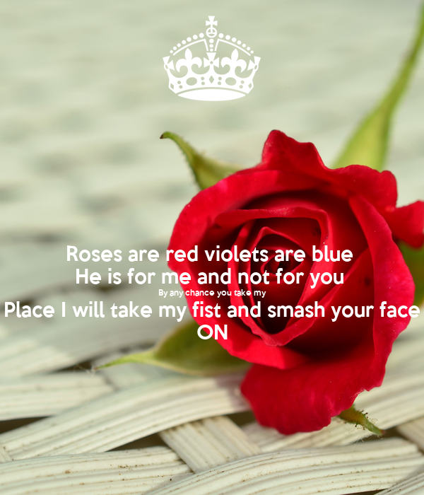 Roses are red violets are blue  He is for me and not for you  By any chance you take my Place I will take my fist and smash your face ON