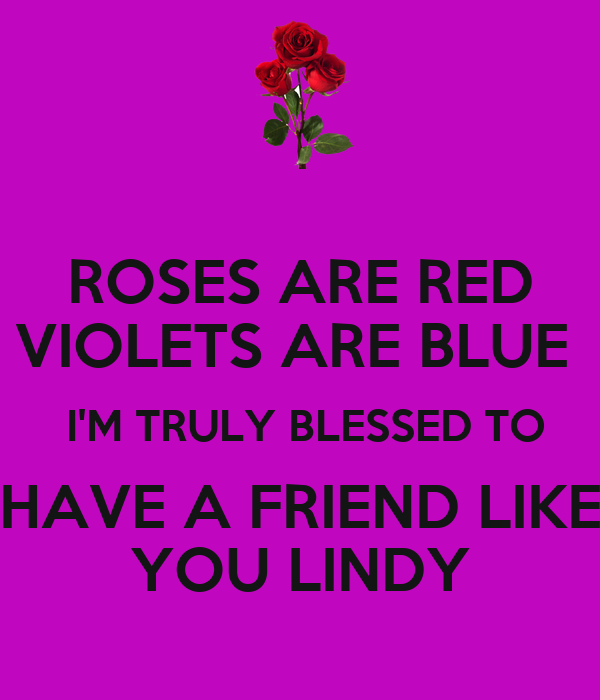 ROSES ARE RED VIOLETS ARE BLUE   I'M TRULY BLESSED TO HAVE A FRIEND LIKE YOU LINDY