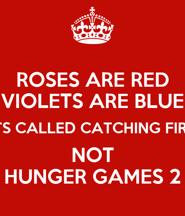 ROSES ARE RED VIOLETS ARE BLUE ITS CALLED CATCHING FIRE NOT HUNGER GAMES 2