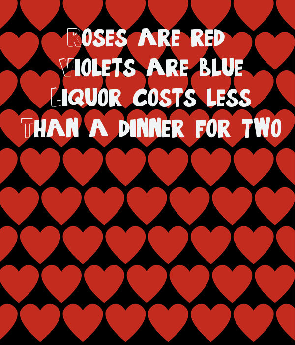Roses are red  Violets are blue Liquor costs less Than a dinner for two