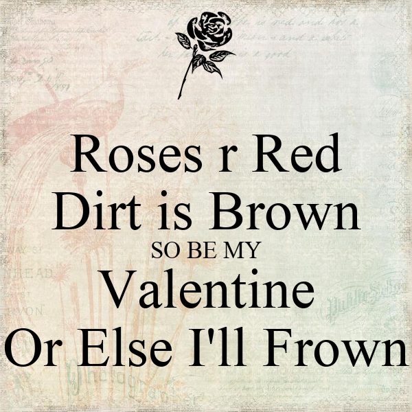 Roses r Red Dirt is Brown SO BE MY Valentine Or Else I'll Frown