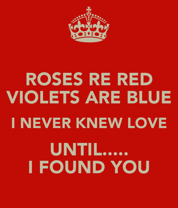 ROSES RE RED VIOLETS ARE BLUE I NEVER KNEW LOVE UNTIL..... I FOUND YOU