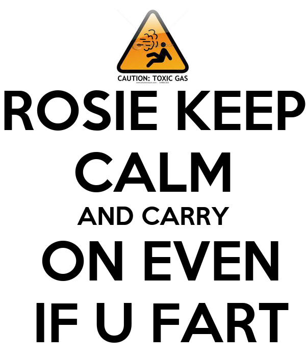 ROSIE KEEP CALM AND CARRY  ON EVEN  IF U FART