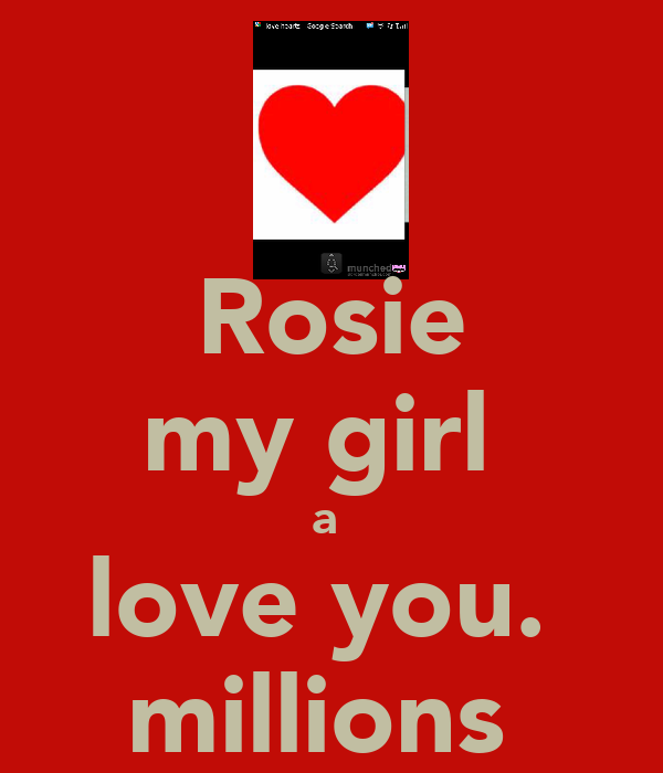 Rosie my girl  a  love you.  millions