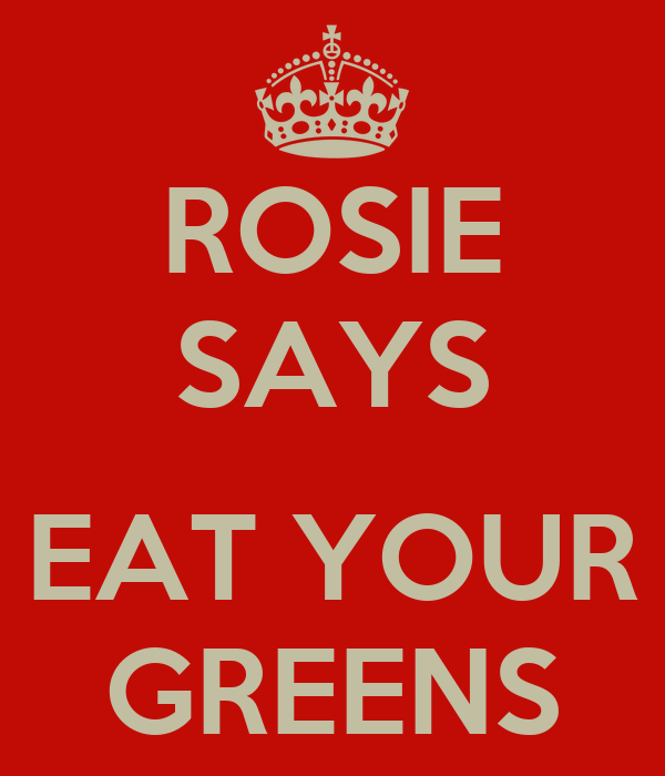 ROSIE SAYS  EAT YOUR GREENS