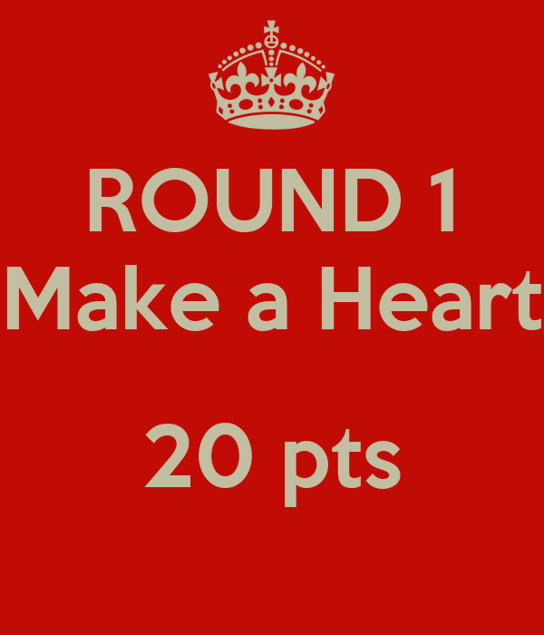 ROUND 1 Make a Heart  20 pts