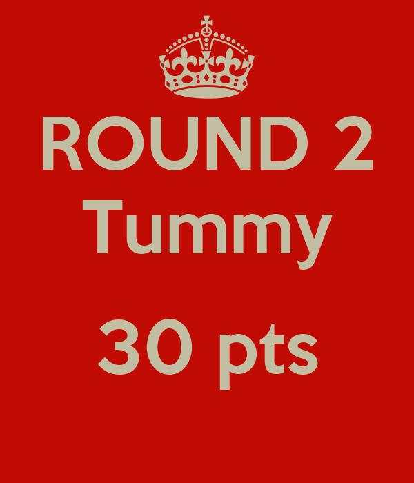 ROUND 2 Tummy  30 pts