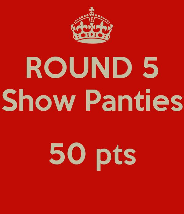 ROUND 5 Show Panties  50 pts