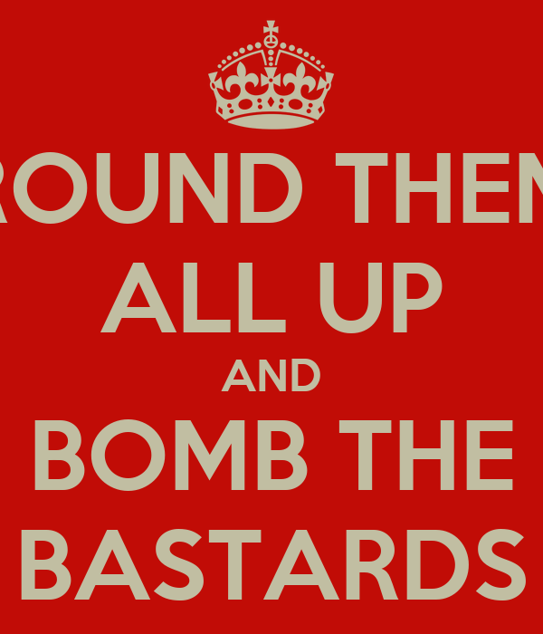 ROUND THEM ALL UP AND BOMB THE BASTARDS