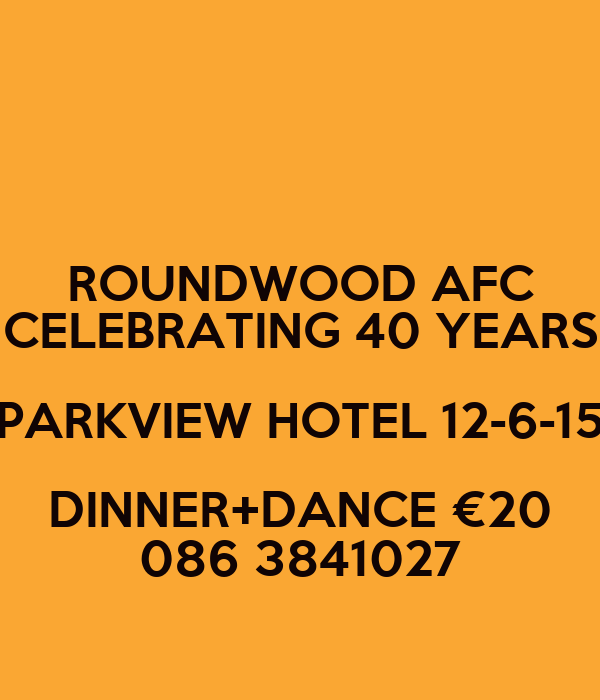 ROUNDWOOD AFC CELEBRATING 40 YEARS PARKVIEW HOTEL 12-6-15 DINNER+DANCE €20 086 3841027