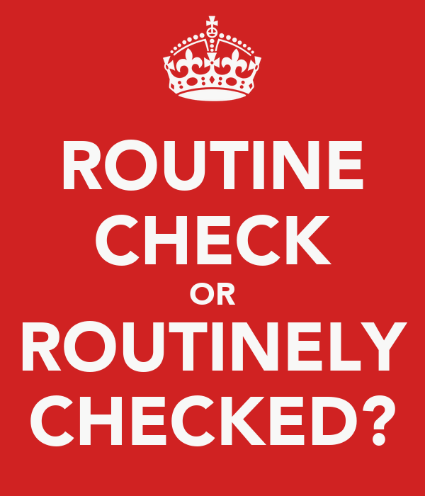 ROUTINE CHECK OR ROUTINELY CHECKED?