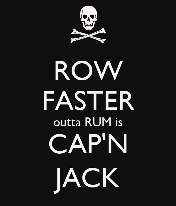 ROW FASTER outta RUM is CAP'N JACK