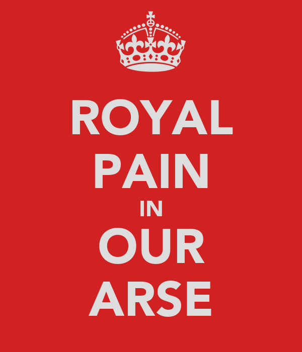 ROYAL PAIN IN OUR ARSE