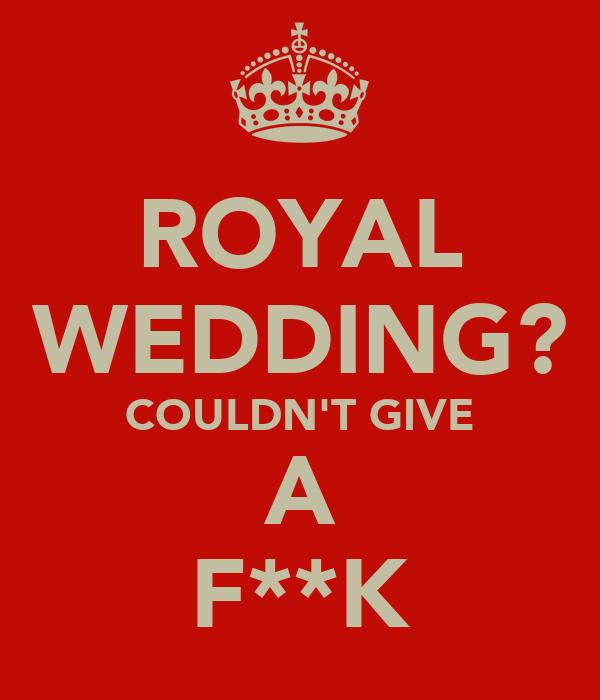 ROYAL WEDDING? COULDN'T GIVE A F**K