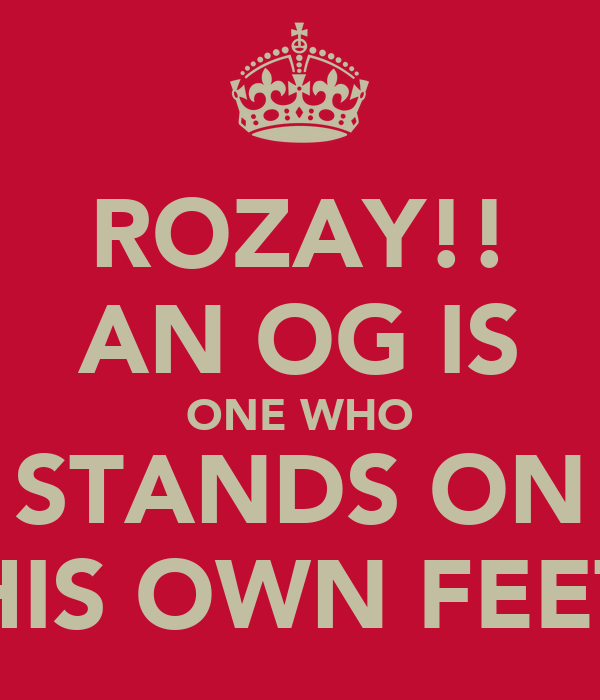 ROZAY!! AN OG IS ONE WHO STANDS ON HIS OWN FEET