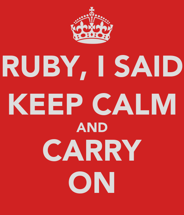 RUBY, I SAID KEEP CALM AND CARRY ON