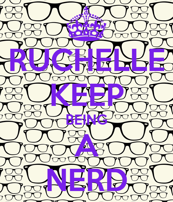 RUCHELLE KEEP BEING A NERD