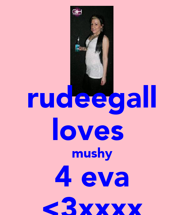 rudeegall loves  mushy 4 eva <3xxxx