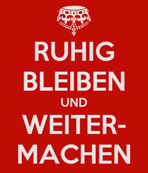 RUHIG BLEIBEN UND WEITER- MACHEN