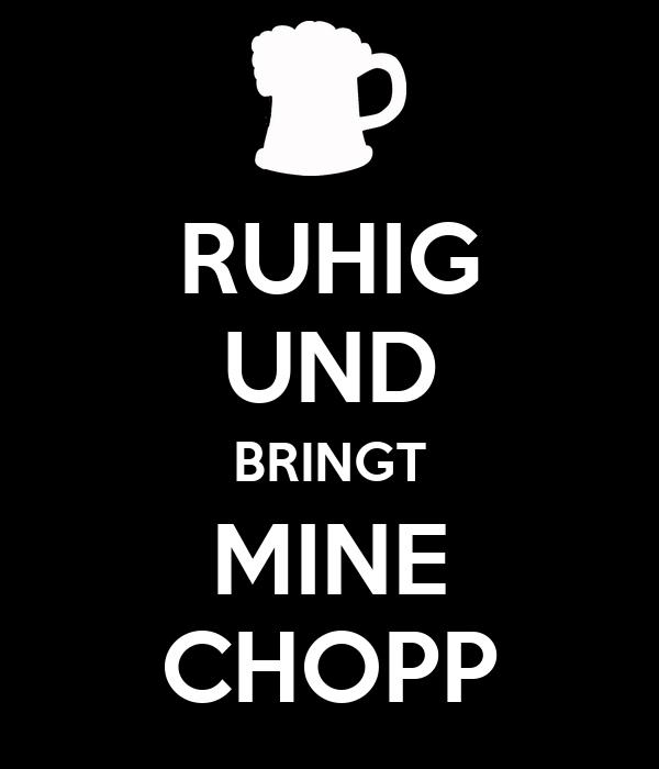 RUHIG UND BRINGT MINE CHOPP
