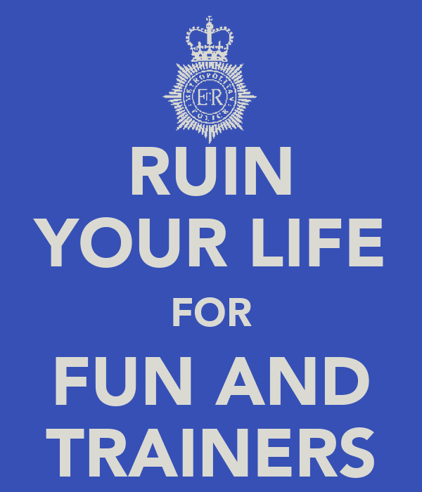 RUIN YOUR LIFE FOR FUN AND TRAINERS