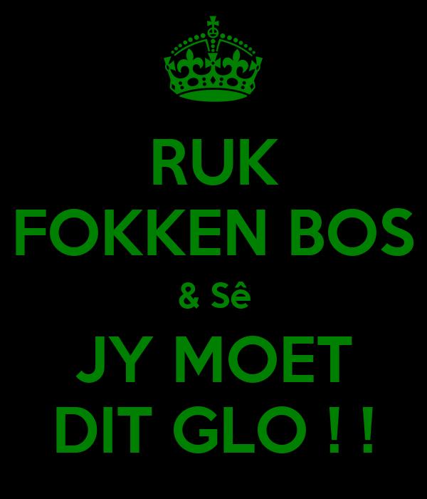 RUK FOKKEN BOS & Sê JY MOET DIT GLO ! !