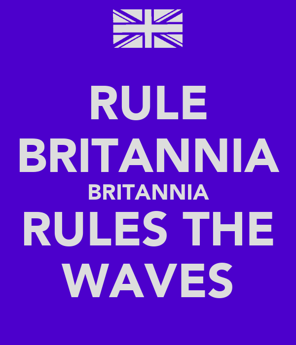 RULE BRITANNIA BRITANNIA RULES THE WAVES
