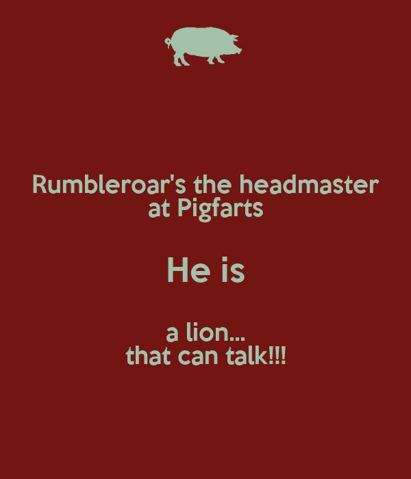 Rumbleroar's the headmaster at Pigfarts He is a lion... that can talk!!!