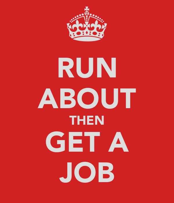 RUN ABOUT THEN GET A JOB
