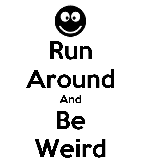 Run Around And Be Weird