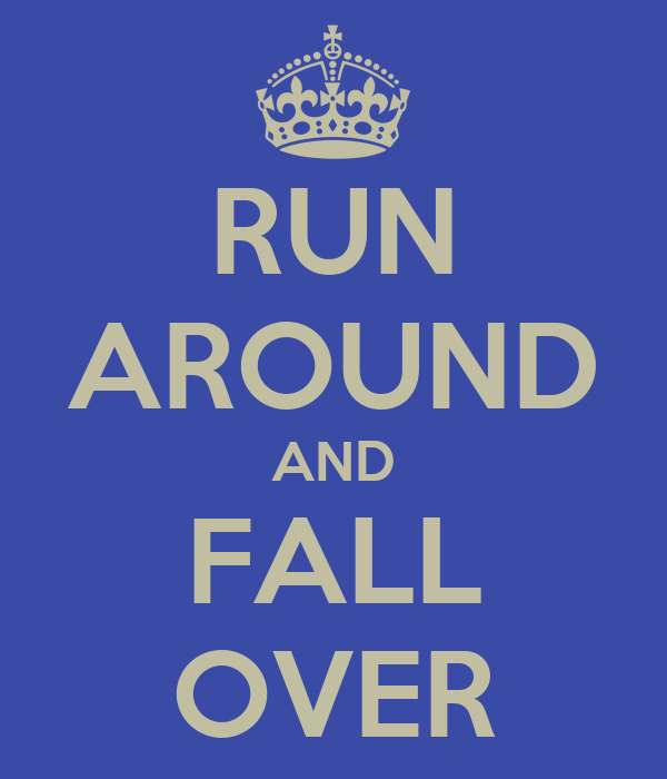 RUN AROUND AND FALL OVER