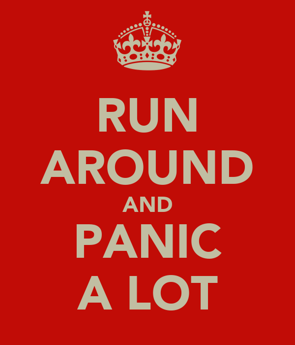 RUN AROUND AND PANIC A LOT