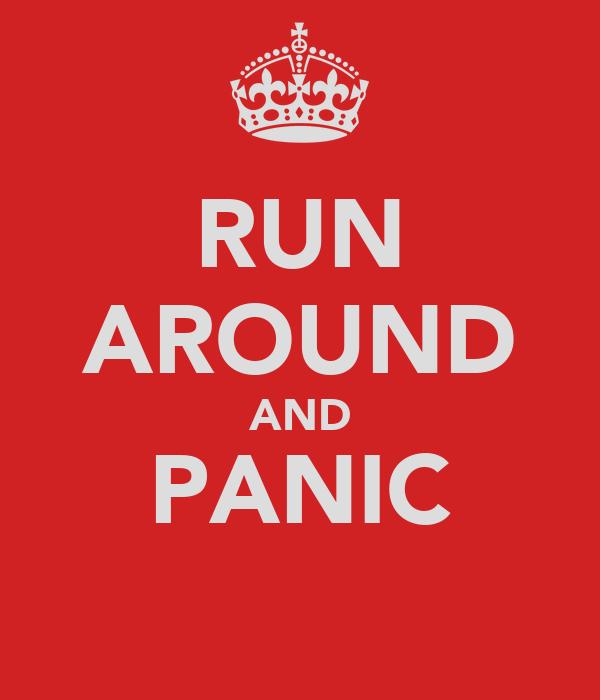 RUN AROUND AND PANIC