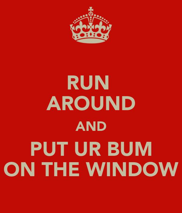 RUN  AROUND AND PUT UR BUM ON THE WINDOW