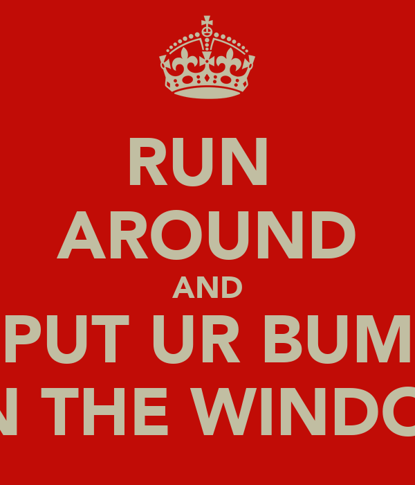 RUN  AROUND AND PUT UR BUM ON THE WINDOW