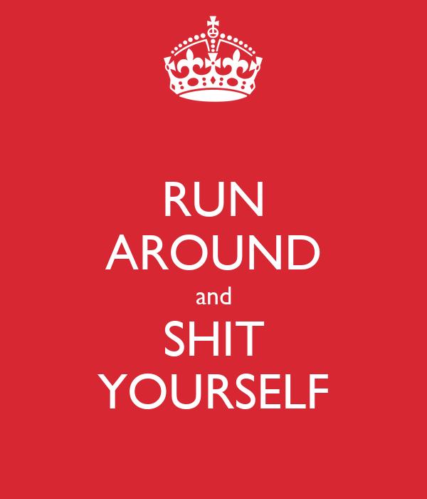 RUN AROUND and SHIT YOURSELF