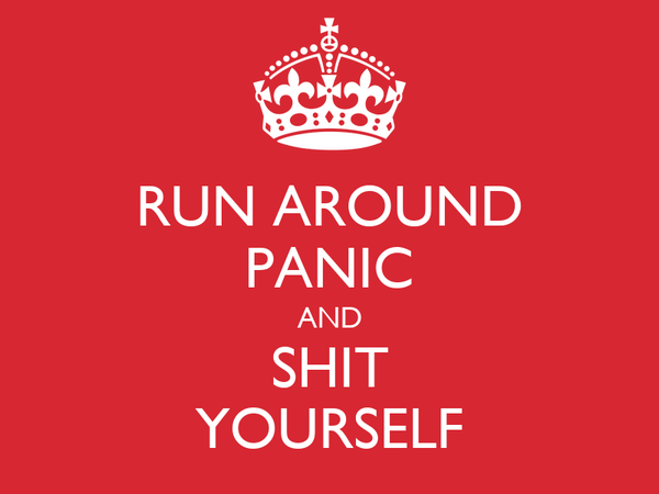 RUN AROUND PANIC AND SHIT YOURSELF