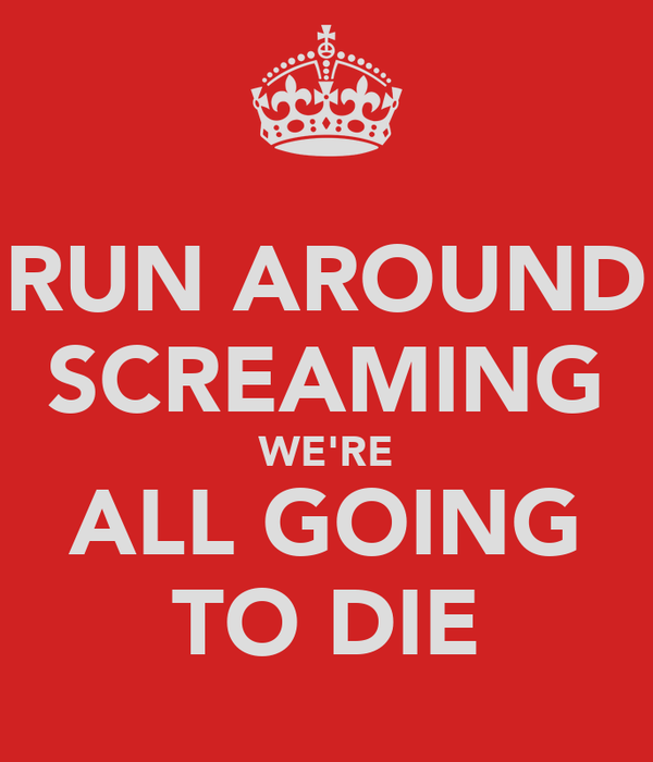 RUN AROUND SCREAMING WE'RE ALL GOING TO DIE