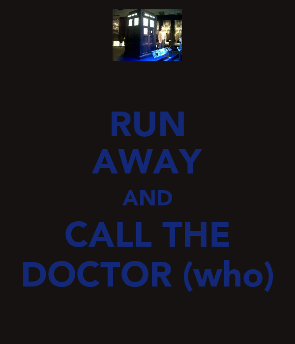 RUN AWAY AND CALL THE DOCTOR (who)