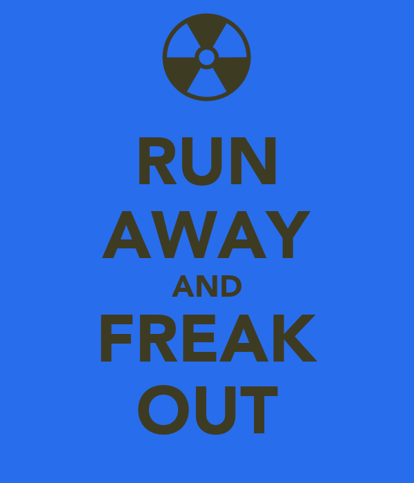 RUN AWAY AND FREAK OUT