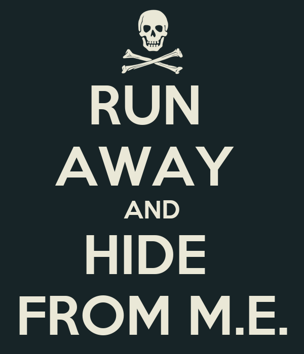 RUN  AWAY  AND HIDE  FROM M.E.