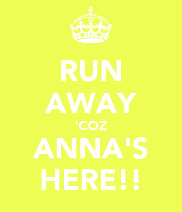 RUN AWAY 'COZ ANNA'S HERE!!