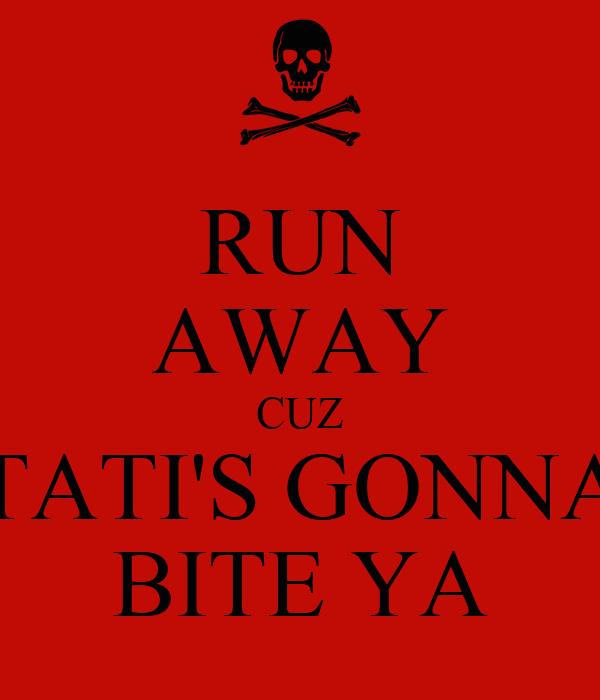 RUN AWAY CUZ TATI'S GONNA BITE YA