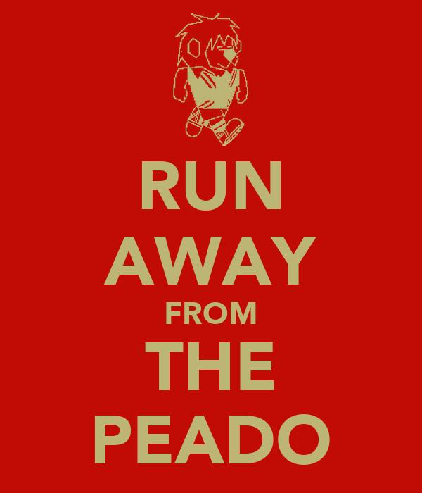 RUN AWAY FROM THE PEADO